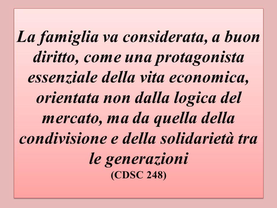 La famiglia va considerata, a buon diritto, come una protagonista essenziale della vita economica, orientata non dalla logica del mercato, ma da quella della condivisione e della solidarietà tra le generazioni (CDSC 248)
