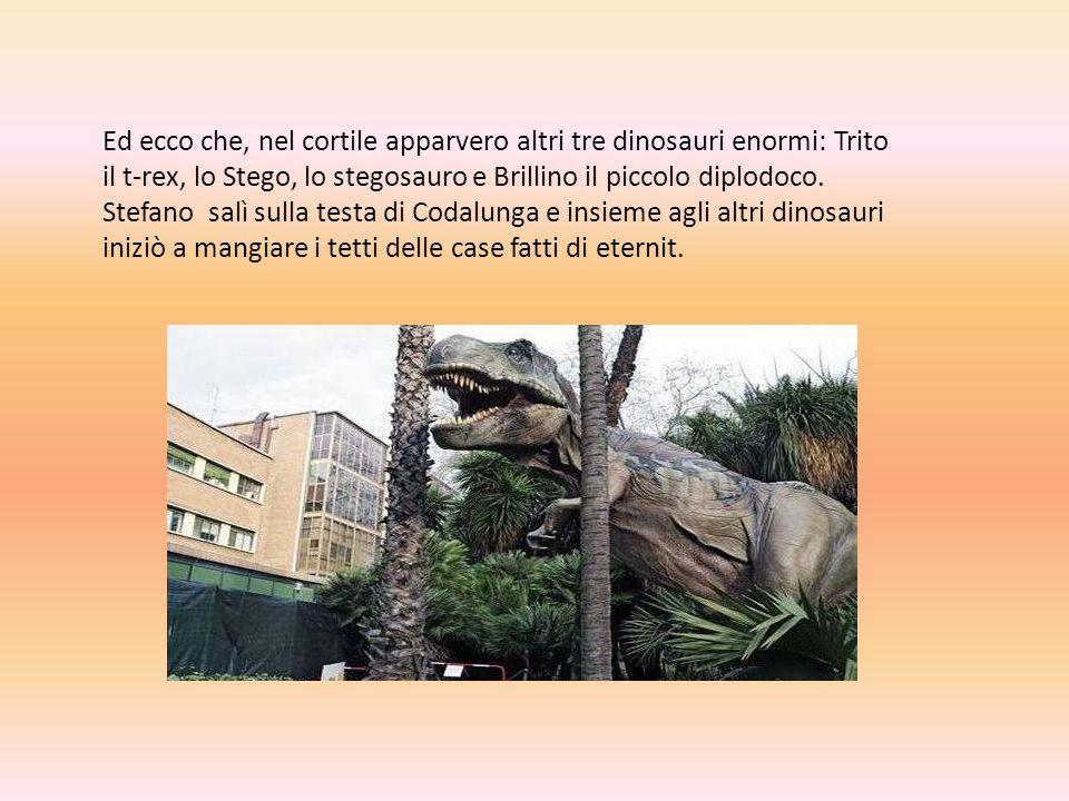 Ed ecco che, nel cortile apparvero altri tre dinosauri enormi: Trito il t-rex, lo Stego, lo stegosauro e Brillino il piccolo diplodoco.