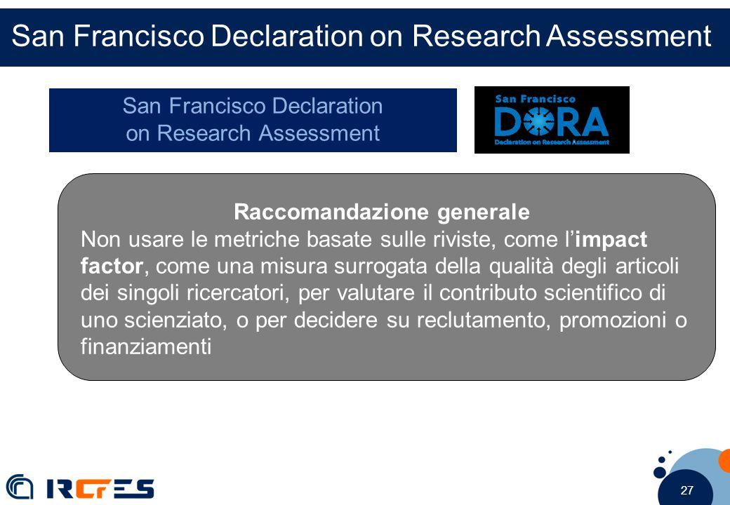 27 San Francisco Declaration on Research Assessment Raccomandazione generale Non usare le metriche basate sulle riviste, come l'impact factor, come una misura surrogata della qualità degli articoli dei singoli ricercatori, per valutare il contributo scientifico di uno scienziato, o per decidere su reclutamento, promozioni o finanziamenti San Francisco Declaration on Research Assessment