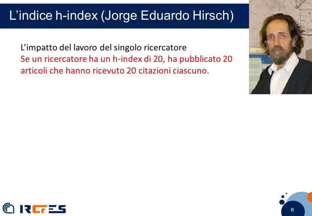 8 8 8 L'indice h-index (Jorge Eduardo Hirsch) L'impatto del lavoro del singolo ricercatore Se un ricercatore ha un h-index di 20, ha pubblicato 20 articoli che hanno ricevuto 20 citazioni ciascuno.