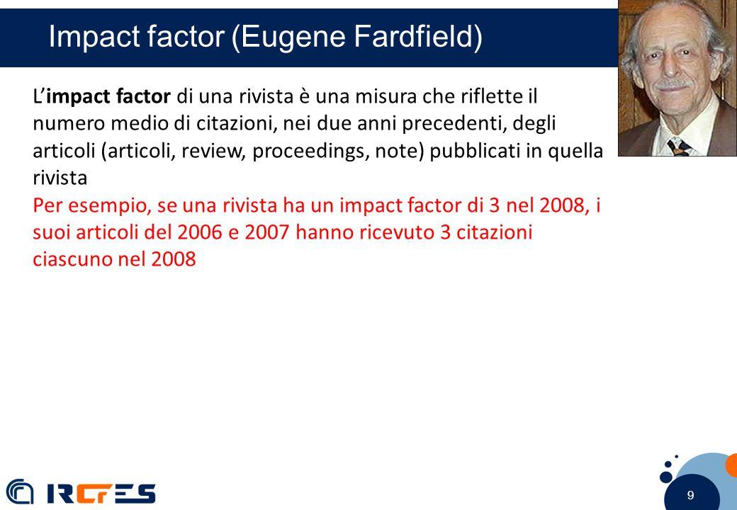 9 9 9 Impact factor (Eugene Fardfield) L'impact factor di una rivista è una misura che riflette il numero medio di citazioni, nei due anni precedenti, degli articoli (articoli, review, proceedings, note) pubblicati in quella rivista Per esempio, se una rivista ha un impact factor di 3 nel 2008, i suoi articoli del 2006 e 2007 hanno ricevuto 3 citazioni ciascuno nel 2008