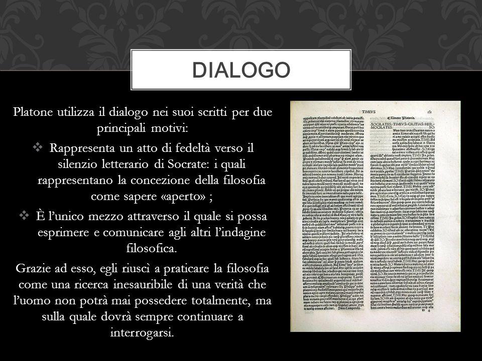Platone utilizza il dialogo nei suoi scritti per due principali motivi:  Rappresenta un atto di fedeltà verso il silenzio letterario di Socrate: i qu