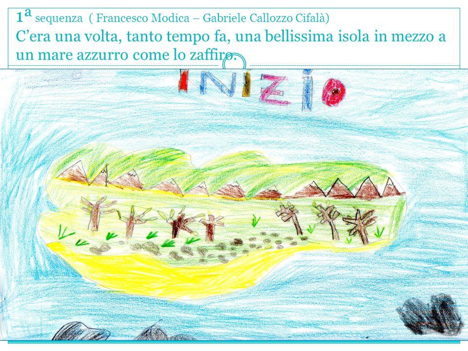 1ª sequenza ( Francesco Modica – Gabriele Callozzo Cifalà) C'era una volta, tanto tempo fa, una bellissima isola in mezzo a un mare azzurro come lo za
