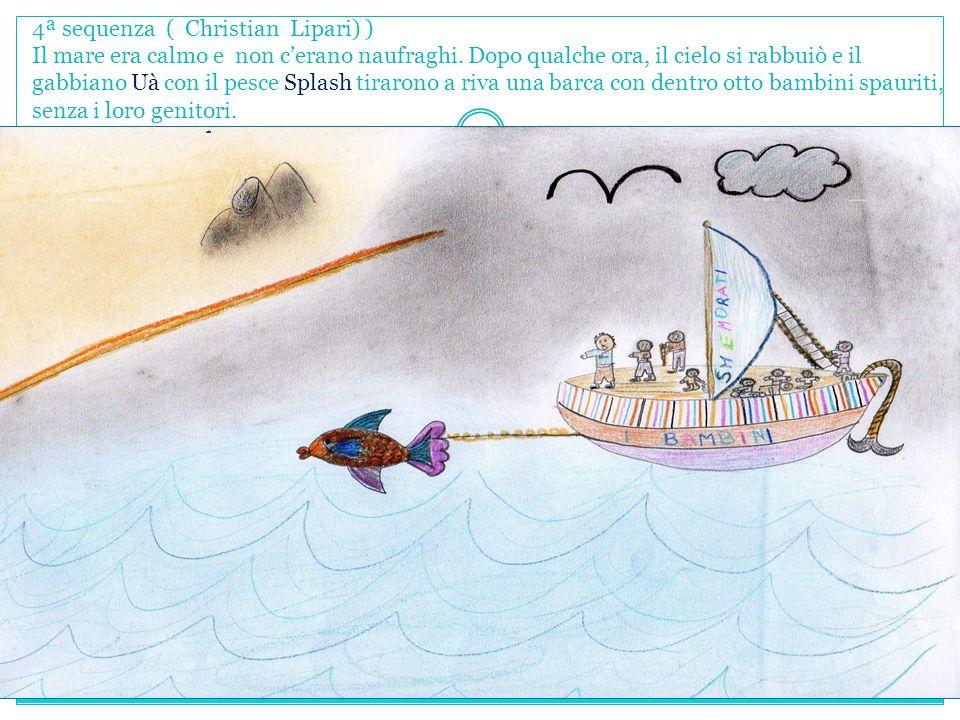 4ª sequenza ( Christian Lipari) ) Il mare era calmo e non c'erano naufraghi. Dopo qualche ora, il cielo si rabbuiò e il gabbiano Uà con il pesce Splas