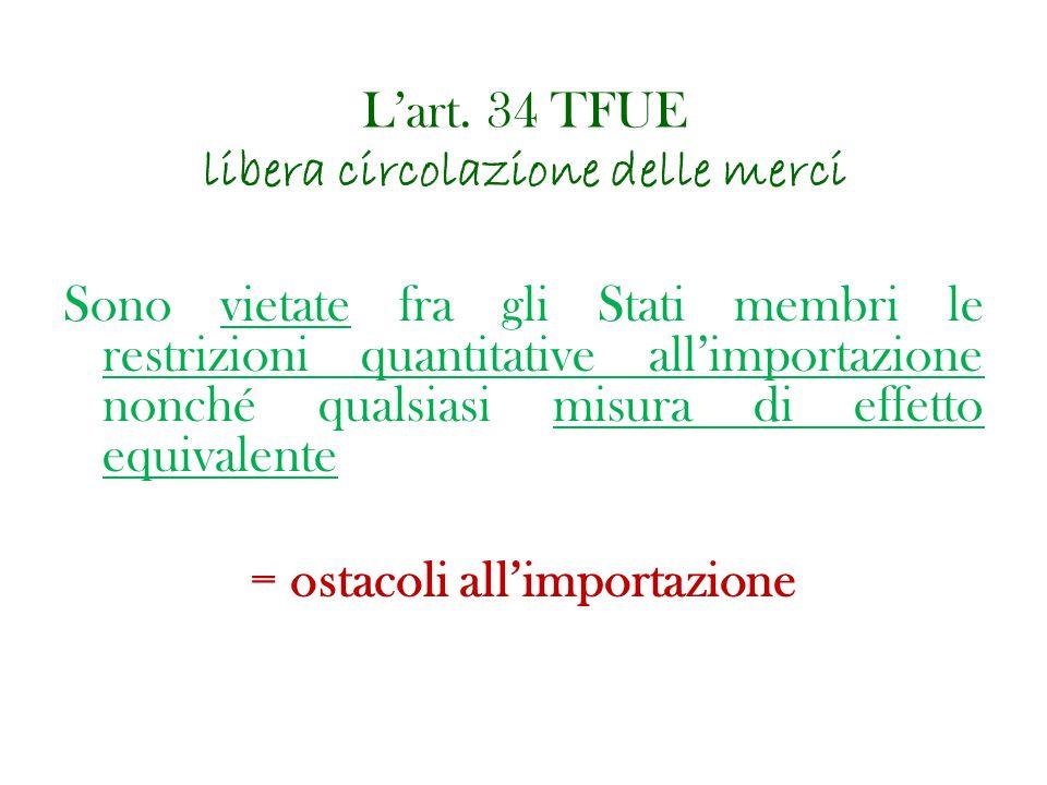 L'art. 34 TFUE libera circolazione delle merci Sono vietate fra gli Stati membri le restrizioni quantitative all'importazione nonché qualsiasi misura