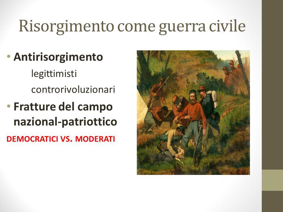 Risorgimento come guerra civile Antirisorgimento legittimisti controrivoluzionari Fratture del campo nazional-patriottico DEMOCRATICI VS. MODERATI