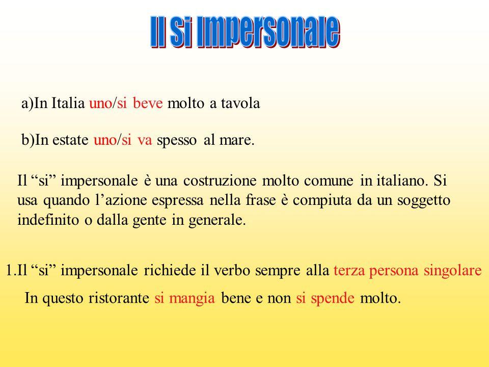 """a)In Italia uno/si beve molto a tavola b)In estate uno/si va spesso al mare. Il """"si"""" impersonale è una costruzione molto comune in italiano. Si usa qu"""