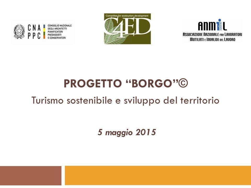 """PROGETTO """"BORGO""""© Turismo sostenibile e sviluppo del territorio 5 maggio 2015"""
