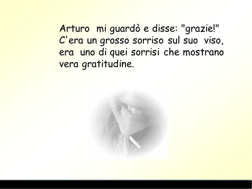 Arturo mi guardò e disse: grazie! C era un grosso sorriso sul suo viso, era uno di quei sorrisi che mostrano vera gratitudine.
