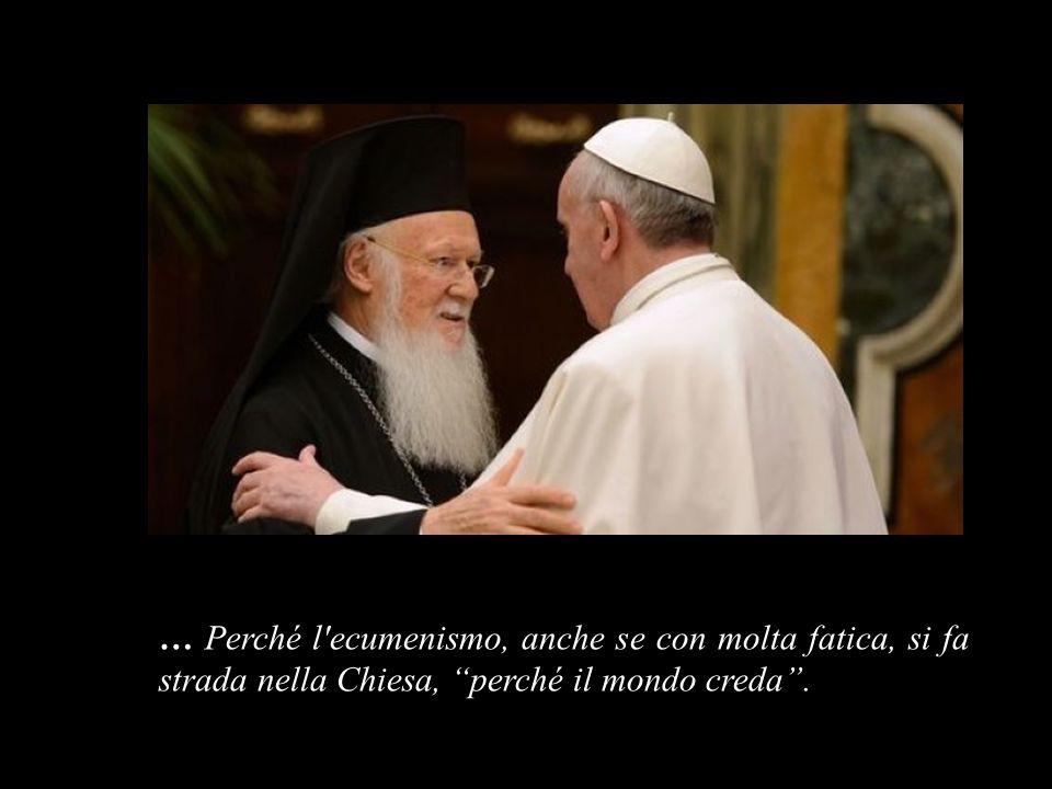 … Perché l ecumenismo, anche se con molta fatica, si fa strada nella Chiesa, perché il mondo creda .