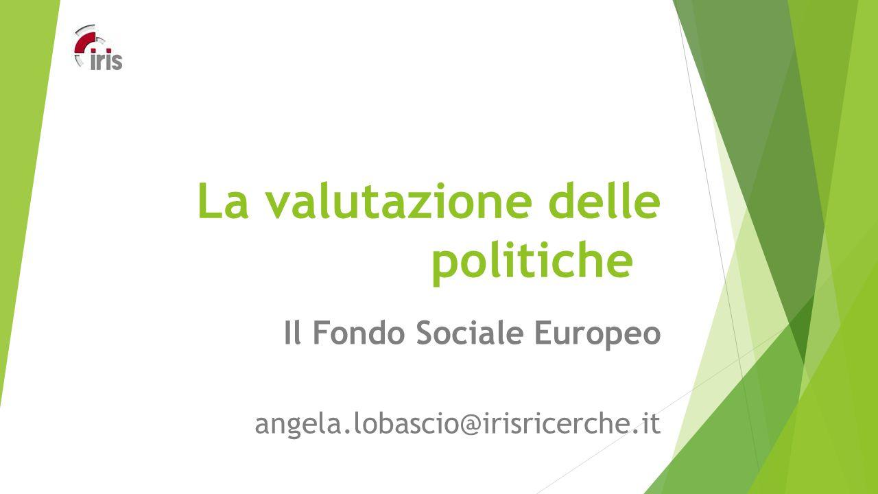 La valutazione delle politiche Il Fondo Sociale Europeo angela.lobascio@irisricerche.it
