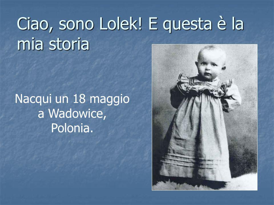 Ciao, sono Lolek! E questa è la mia storia Nacqui un 18 maggio a Wadowice, Polonia.