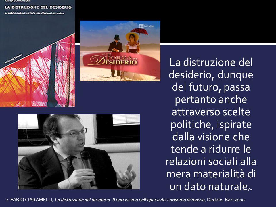 La distruzione del desiderio, dunque del futuro, passa pertanto anche attraverso scelte politiche, ispirate dalla visione che tende a ridurre le relazioni sociali alla mera materialità di un dato naturale 7.