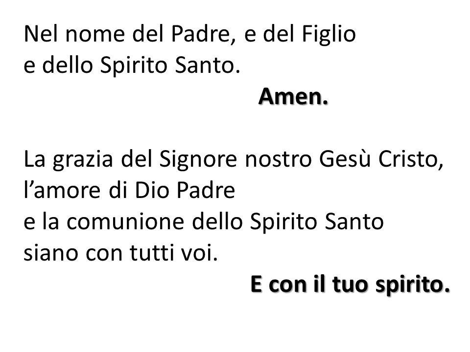 Nel nome del Padre, e del Figlio e dello Spirito Santo.Amen. La grazia del Signore nostro Gesù Cristo, l'amore di Dio Padre e la comunione dello Spiri