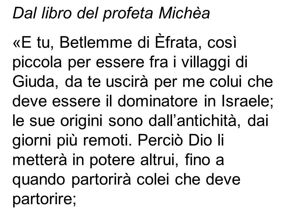 Dal libro del profeta Michèa «E tu, Betlemme di Èfrata, così piccola per essere fra i villaggi di Giuda, da te uscirà per me colui che deve essere il