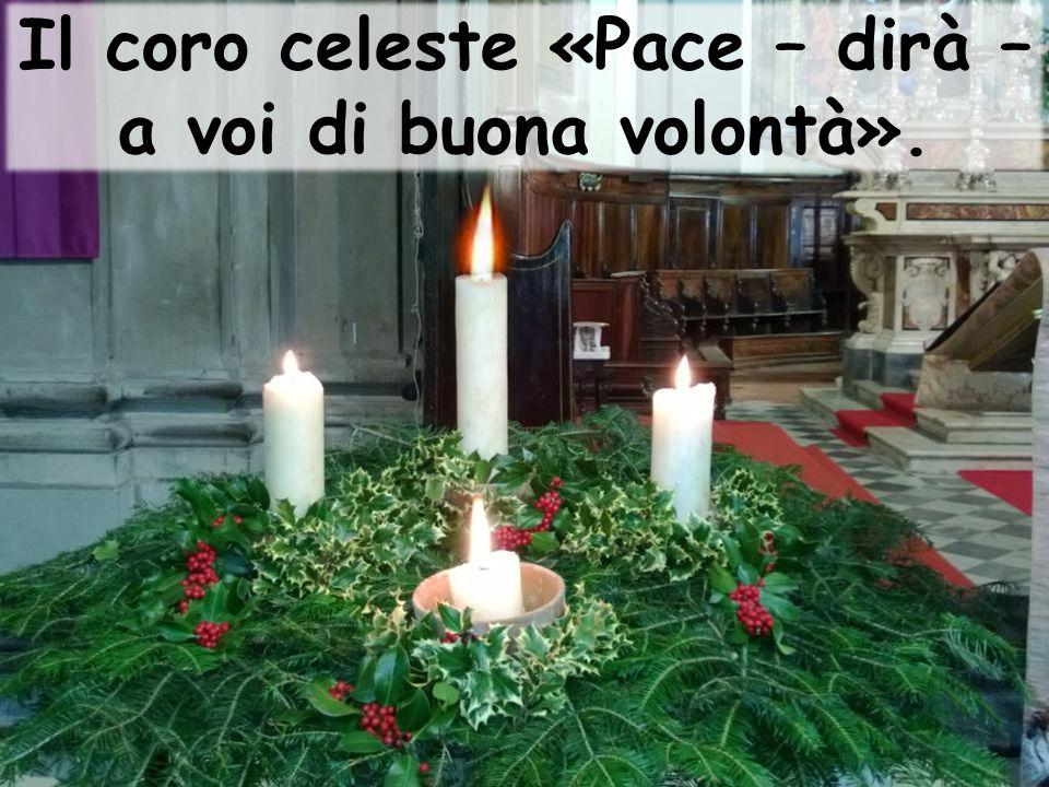 Il coro celeste «Pace – dirà – a voi di buona volontà».