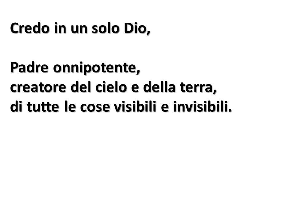 Credo in un solo Dio, Padre onnipotente, creatore del cielo e della terra, di tutte le cose visibili e invisibili.
