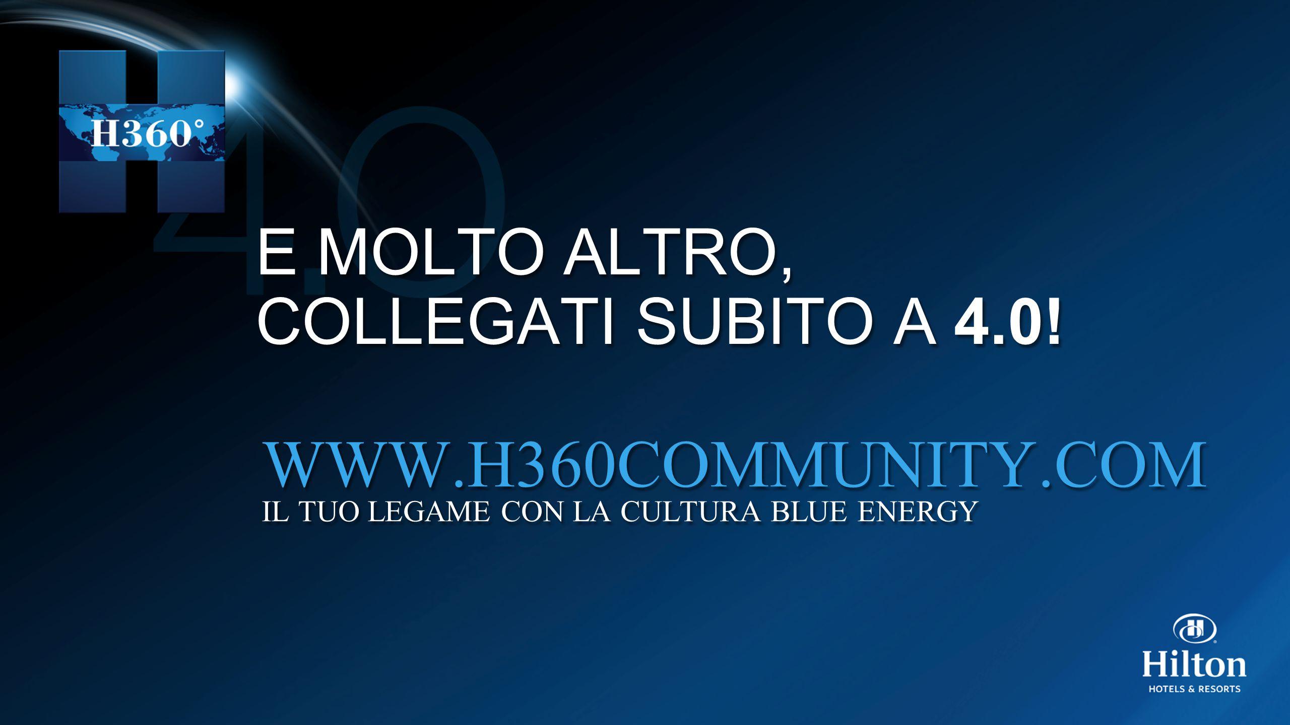E MOLTO ALTRO, COLLEGATI SUBITO A 4.0! E MOLTO ALTRO, COLLEGATI SUBITO A 4.0! WWW.H360COMMUNITY.COM IL TUO LEGAME CON LA CULTURA BLUE ENERGY WWW.H360C
