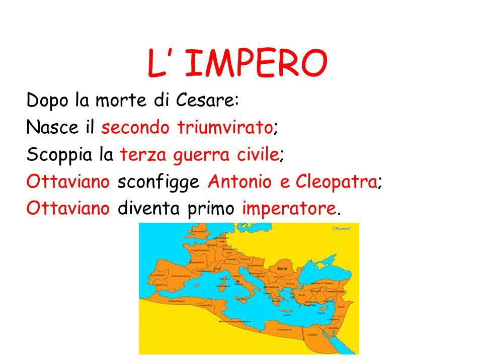 L' IMPERO Dopo la morte di Cesare: Nasce il secondo triumvirato; Scoppia la terza guerra civile; Ottaviano sconfigge Antonio e Cleopatra; Ottaviano di