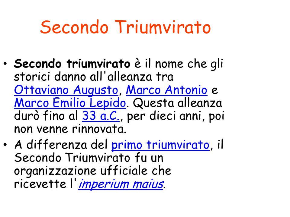 Secondo Triumvirato Secondo triumvirato è il nome che gli storici danno all'alleanza tra Ottaviano Augusto, Marco Antonio e Marco Emilio Lepido. Quest