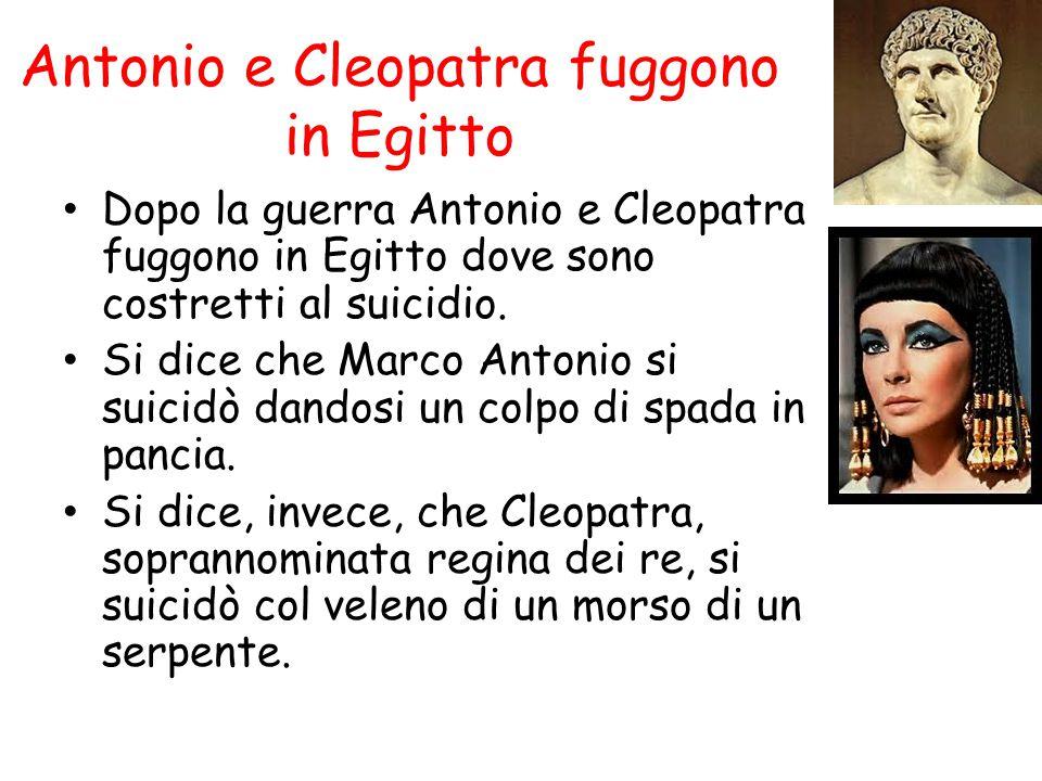 Antonio e Cleopatra fuggono in Egitto Dopo la guerra Antonio e Cleopatra fuggono in Egitto dove sono costretti al suicidio. Si dice che Marco Antonio