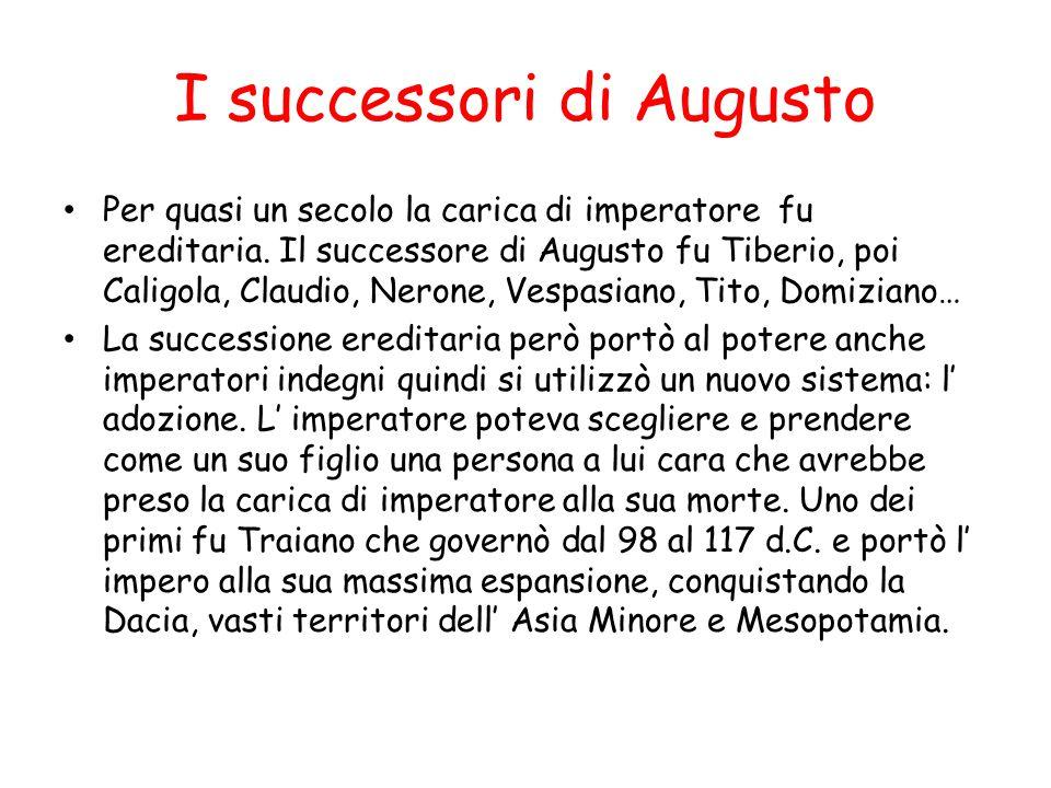 I successori di Augusto Per quasi un secolo la carica di imperatore fu ereditaria. Il successore di Augusto fu Tiberio, poi Caligola, Claudio, Nerone,