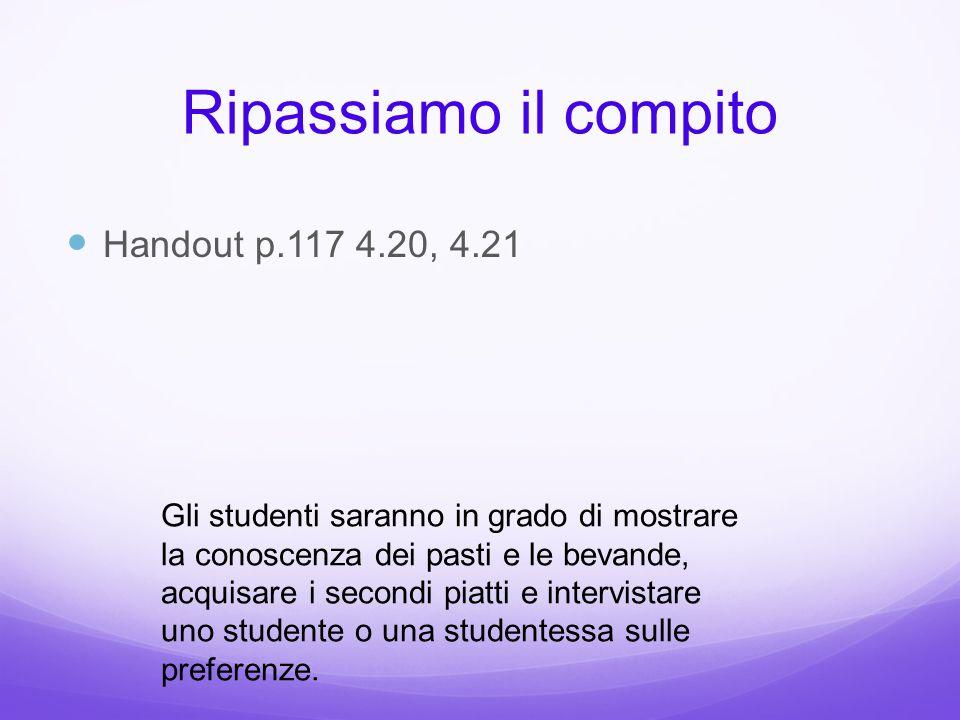 Handout p.117 4.20, 4.21 Ripassiamo il compito Gli studenti saranno in grado di mostrare la conoscenza dei pasti e le bevande, acquisare i secondi pia
