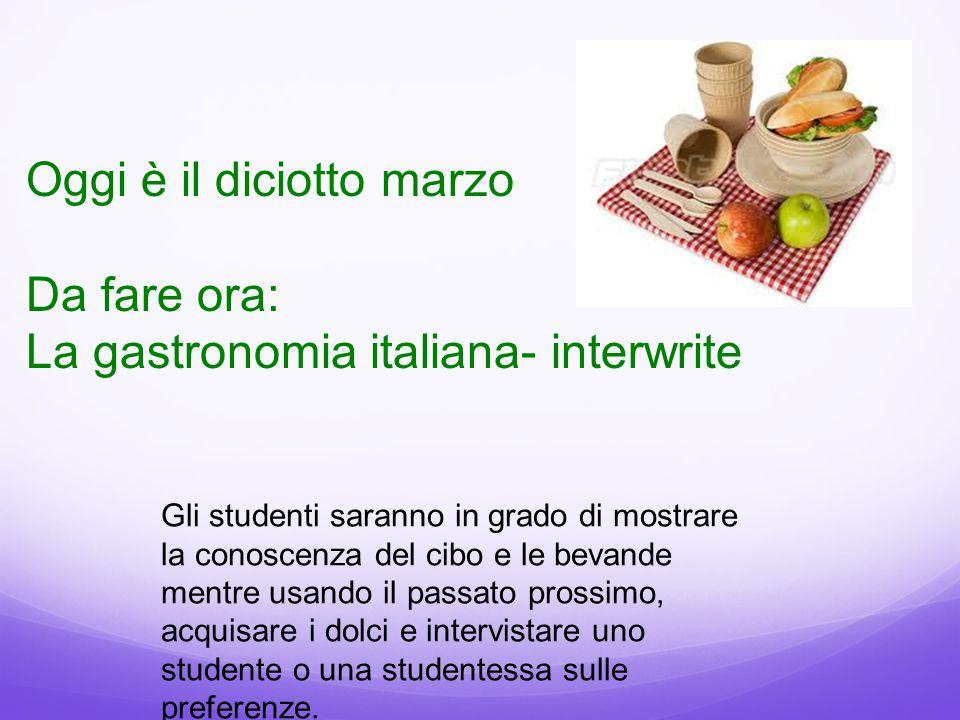 Oggi è il diciotto marzo Da fare ora: La gastronomia italiana- interwrite Gli studenti saranno in grado di mostrare la conoscenza del cibo e le bevand