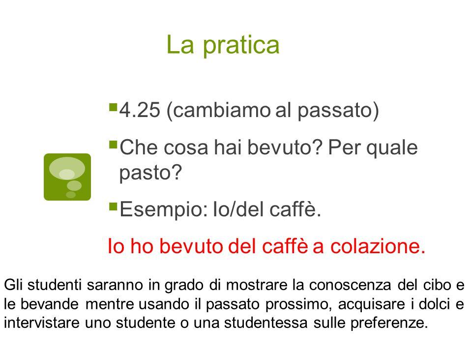 La pratica  4.25 (cambiamo al passato)  Che cosa hai bevuto? Per quale pasto?  Esempio: Io/del caffè. Io ho bevuto del caffè a colazione. Gli stude