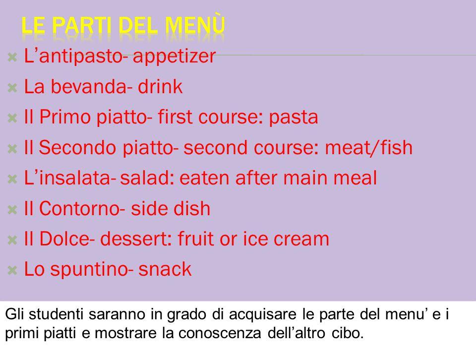  L'antipasto- appetizer  La bevanda- drink  Il Primo piatto- first course: pasta  Il Secondo piatto- second course: meat/fish  L'insalata- salad: