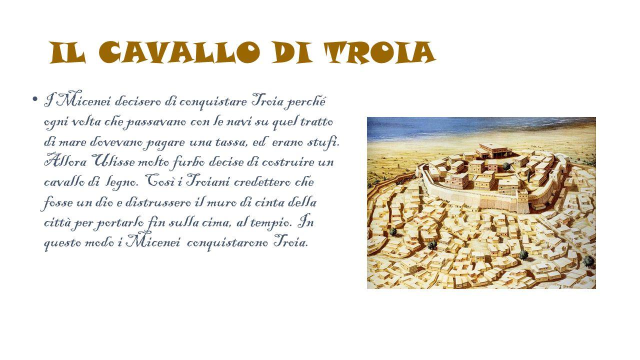 IL CAVALLO DI TROIA I Micenei decisero di conquistare Troia perché ogni volta che passavano con le navi su quel tratto di mare dovevano pagare una tas