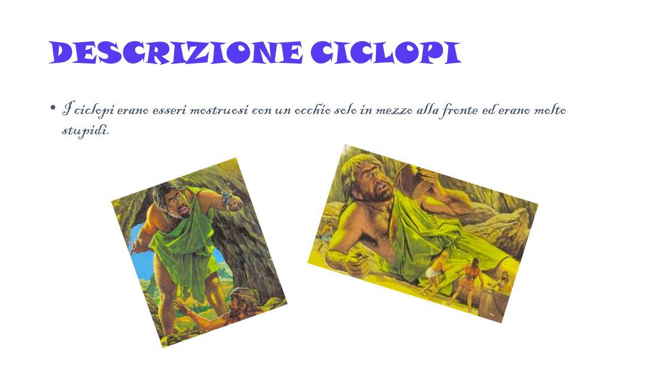 DESCRIZIONE CICLOPI I ciclopi erano esseri mostruosi con un occhio solo in mezzo alla fronte ed erano molto stupidi.