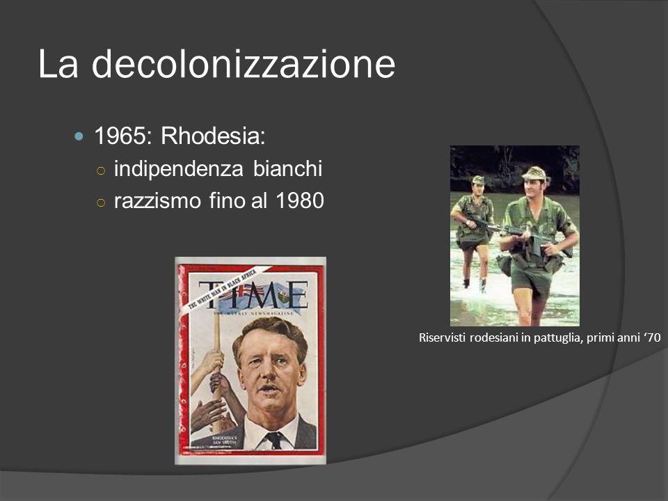 La decolonizzazione 1965: Rhodesia: ○ indipendenza bianchi ○ razzismo fino al 1980 Riservisti rodesiani in pattuglia, primi anni '70