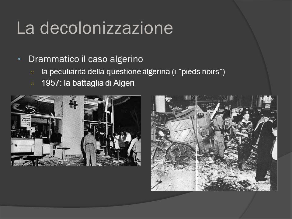 La decolonizzazione Drammatico il caso algerino ○ la peculiarità della questione algerina (i pieds noirs ) ○ 1957: la battaglia di Algeri