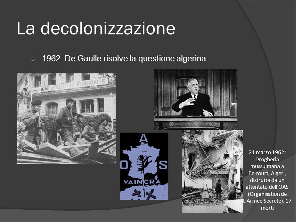 La decolonizzazione ○ 1962: De Gaulle risolve la questione algerina 21 marzo 1962: Drogheria mussulmana a Belcourt, Algeri, distrutta da un attentato
