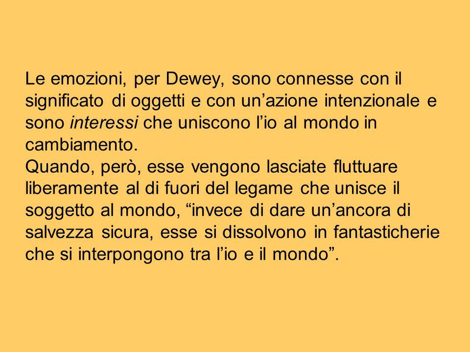 Le emozioni, per Dewey, sono connesse con il significato di oggetti e con un'azione intenzionale e sono interessi che uniscono l'io al mondo in cambia