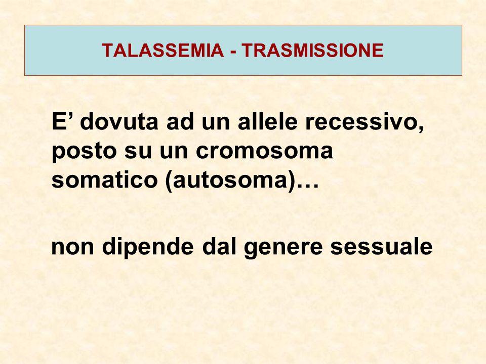 TALASSEMIA - TRASMISSIONE E' dovuta ad un allele recessivo, posto su un cromosoma somatico (autosoma)… non dipende dal genere sessuale