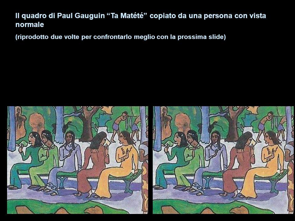 Il quadro di Paul Gauguin Ta Matété copiato da una persona con vista normale (riprodotto due volte per confrontarlo meglio con la prossima slide)