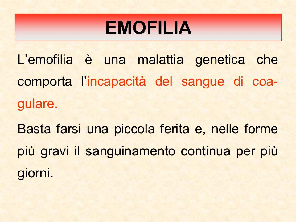 EMOFILIA L'emofilia è una malattia genetica che comporta l'incapacità del sangue di coa- gulare.