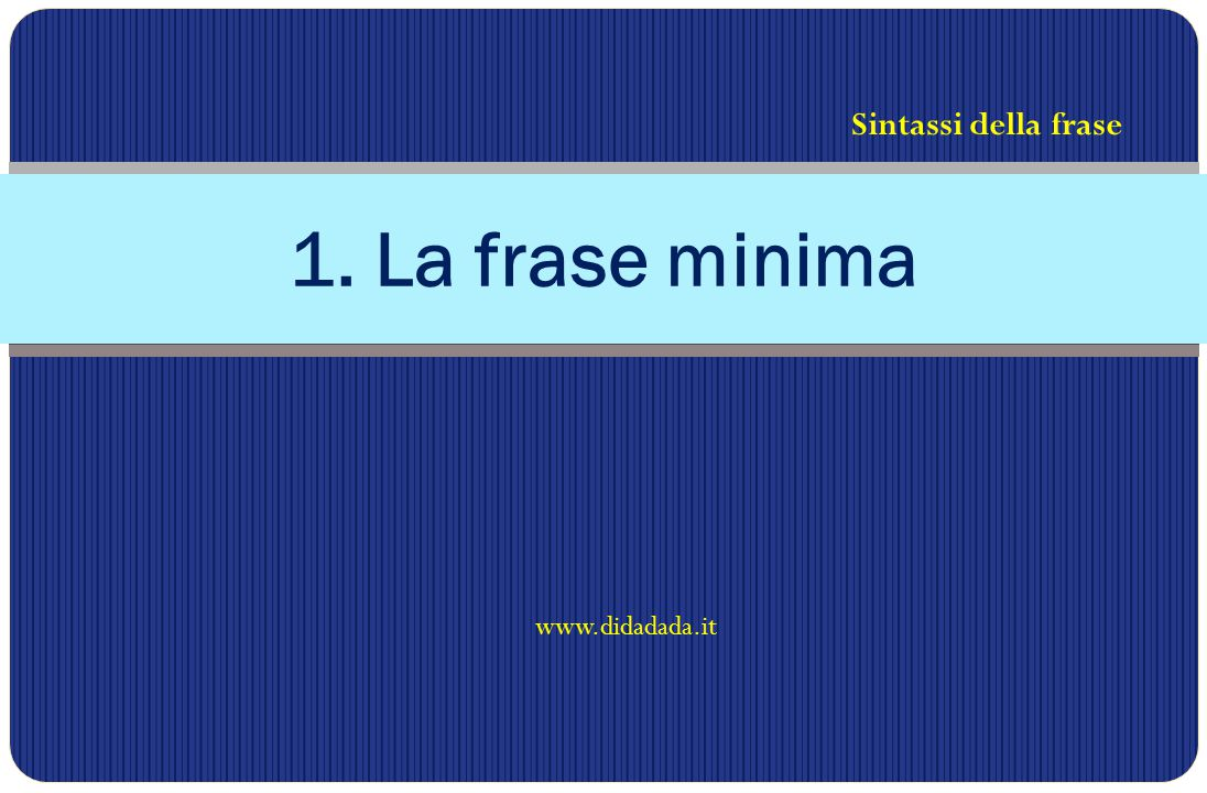 www.didadada.it 1. La frase minima Sintassi della frase