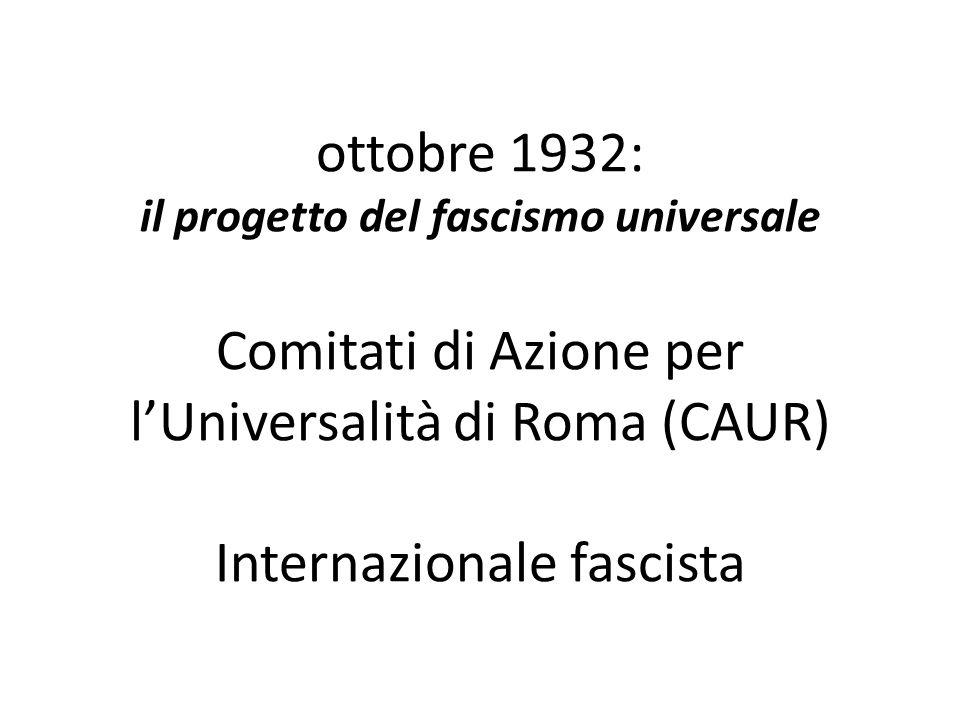 ottobre 1932: il progetto del fascismo universale Comitati di Azione per l'Universalità di Roma (CAUR) Internazionale fascista
