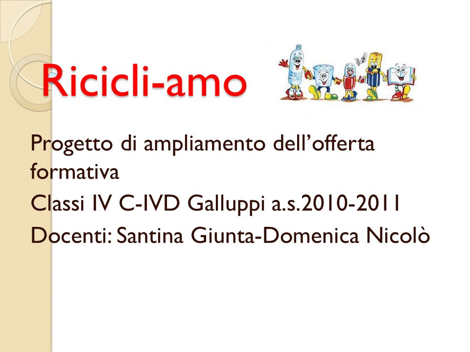 Ricicli-amo Progetto di ampliamento dell'offerta formativa Classi IV C-IVD Galluppi a.s.2010-2011 Docenti: Santina Giunta-Domenica Nicolò