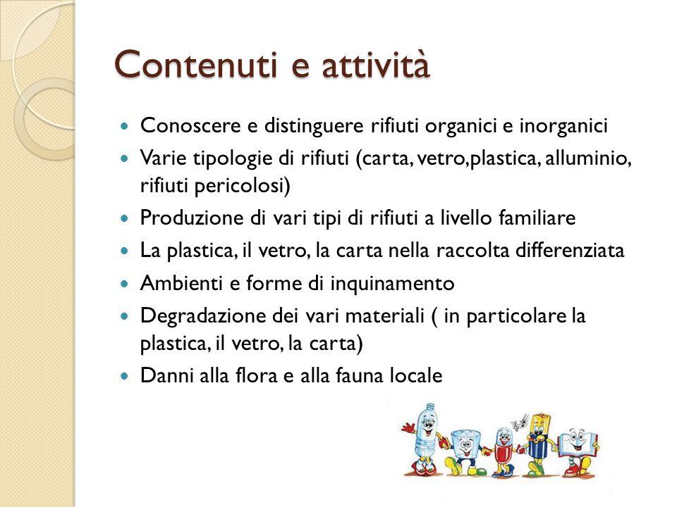 Contenuti e attività Conoscere e distinguere rifiuti organici e inorganici Varie tipologie di rifiuti (carta, vetro,plastica, alluminio, rifiuti peric
