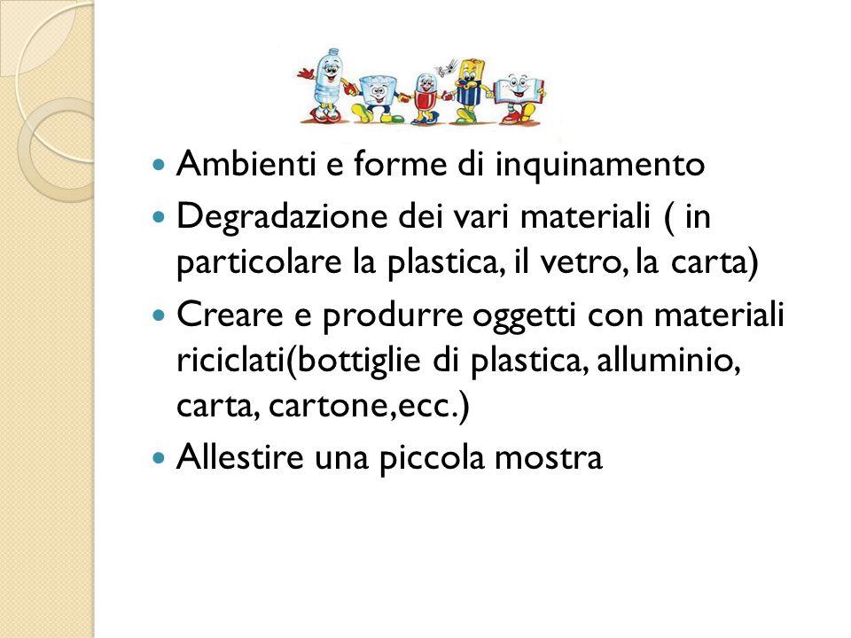 Ambienti e forme di inquinamento Degradazione dei vari materiali ( in particolare la plastica, il vetro, la carta) Creare e produrre oggetti con materiali riciclati(bottiglie di plastica, alluminio, carta, cartone,ecc.) Allestire una piccola mostra