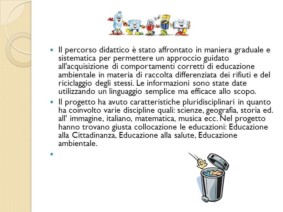 Il percorso didattico è stato affrontato in maniera graduale e sistematica per permettere un approccio guidato all acquisizione di comportamenti corretti di educazione ambientale in materia di raccolta differenziata dei rifiuti e del riciclaggio degli stessi.
