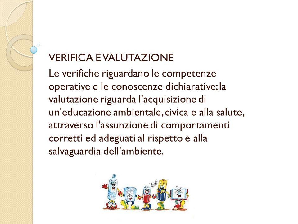 VERIFICA E VALUTAZIONE Le verifiche riguardano le competenze operative e le conoscenze dichiarative; la valutazione riguarda l acquisizione di un educazione ambientale, civica e alla salute, attraverso l assunzione di comportamenti corretti ed adeguati al rispetto e alla salvaguardia dell ambiente.