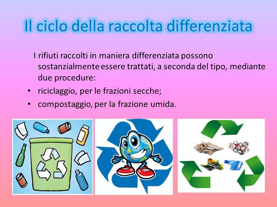 I rifiuti raccolti in maniera differenziata possono sostanzialmente essere trattati, a seconda del tipo, mediante due procedure: riciclaggio, per le f