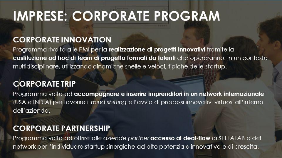 CORPORATE INNOVATION Programma rivolto alle PMI per la realizzazione di progetti innovativi tramite la costituzione ad hoc di team di progetto formati da talenti che opereranno, in un contesto multidisciplinare, utilizzando dinamiche snelle e veloci, tipiche delle startup.