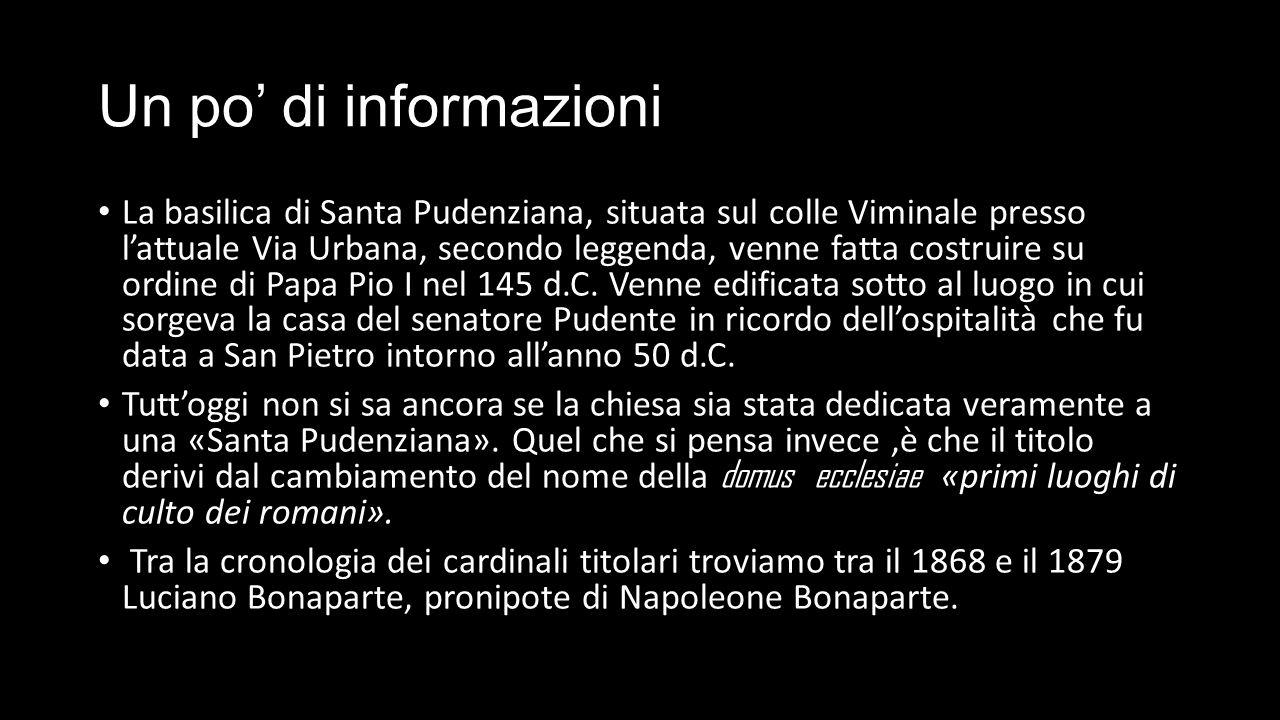 Un po' di informazioni La basilica di Santa Pudenziana, situata sul colle Viminale presso l'attuale Via Urbana, secondo leggenda, venne fatta costruire su ordine di Papa Pio I nel 145 d.C.