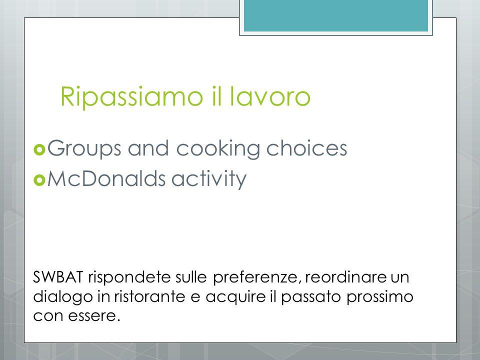 Ripassiamo il lavoro  Groups and cooking choices  McDonalds activity SWBAT rispondete sulle preferenze, reordinare un dialogo in ristorante e acquir